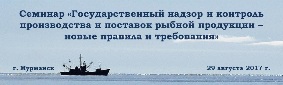 Государственный надзор и контроль производства и поставок рыбной продукции – новые правила и требования. Семинар для руководителей и специалистов предприятий рыбопромышленного комплекса.